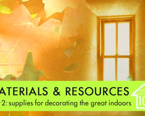 Green Building 101, materials, resources, home decor, paint, flooring, countertops, carpeting