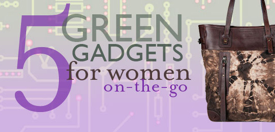 green gadgets, green gadgets for women on the go, busy women, women on the go, gadgets for women, green design, eco design, sustainab