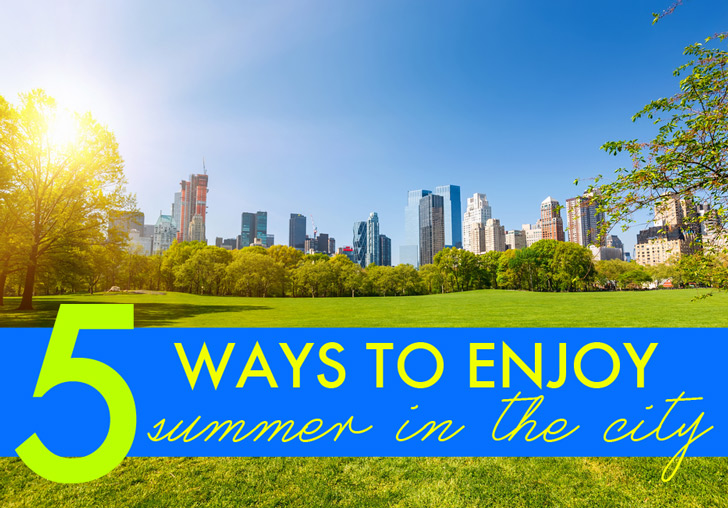 37 Ways To Savor Your Summer: 5 Easy Ways To Enjoy The Outdoors When Living In A Big