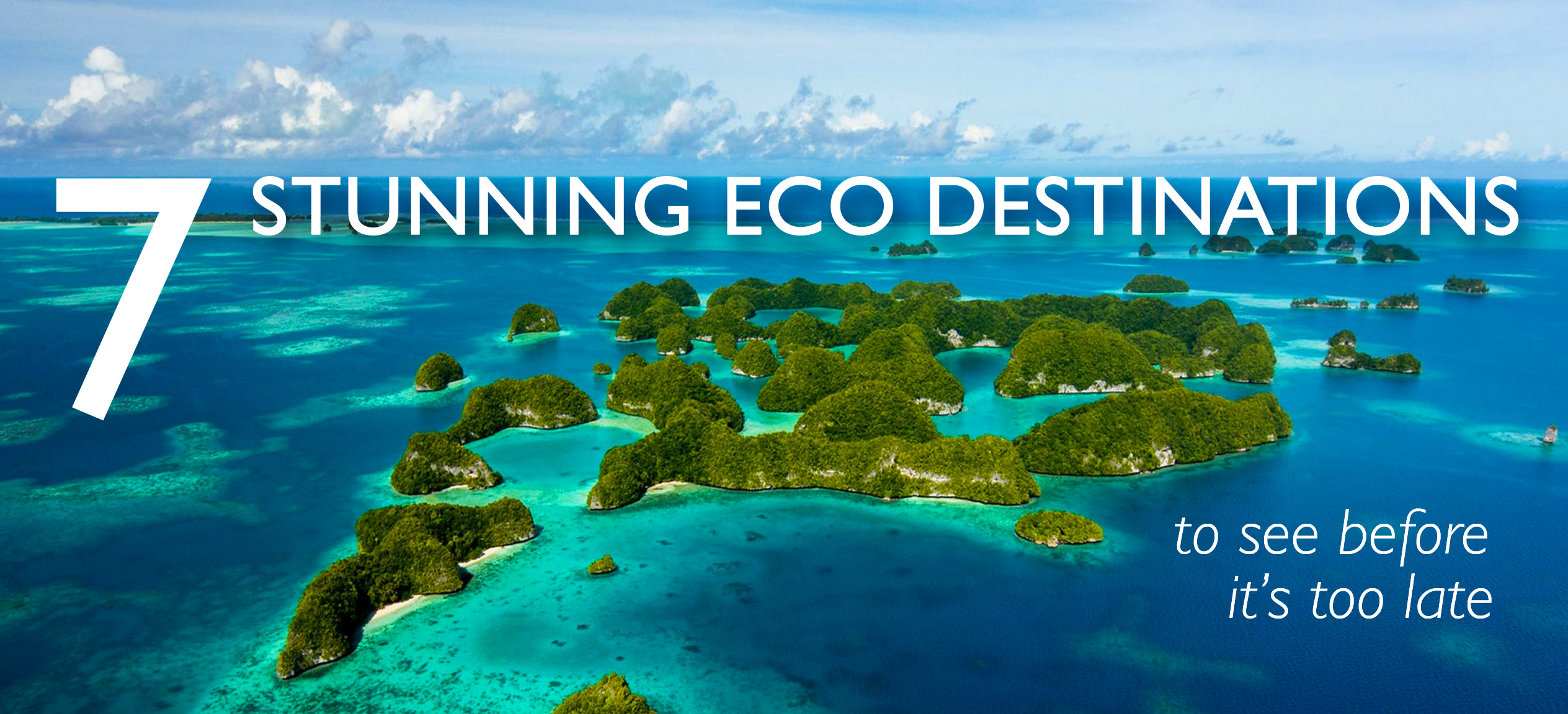 7 stunning eco destinations to see before it's too late